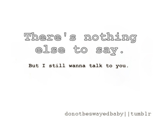 bestlovequotes:  I still wanna talk to you | Courtesy FOLLOW BEST LOVE QUOTES ON TUMBLR  FOR MORE LOVE QUOTES