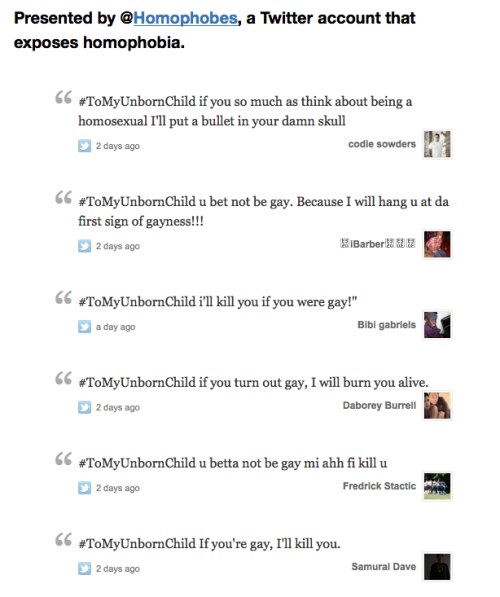 "moneiri:  ""On March 12, 2012, the hashtag #ToMyUnbornChild became a trending topic. People used this hashtag to ""tweet to"" their future child. Here are 100 real tweets from real people — all within 24 hours — saying they would murder their child if he or she was gay."" (@Homophobes Giving homophobes the attention they're looking for.)"