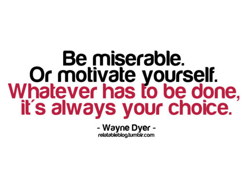 Be miserable. Or motivate yourself. Sometimes it really is a matter of working out what motivates you and stick to that. You always have a choice. Every day. Every moment. Whatever has to be done - it's always your choice…