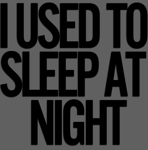 touchingyourbuttons:  I USED TO SLEEP AT NIGHT