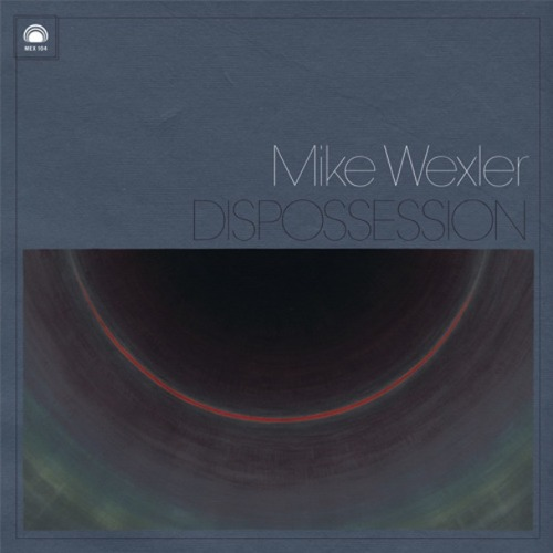 "MIKE WEXLER ""Dispossession"