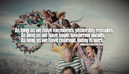 """As long as we have memories, yesterday remains. As long as we have hope, tomorrow awaits. As long as we have courage, today is ours."" - addicted2success.com"