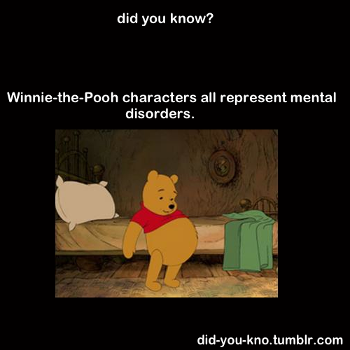 did-you-kno:  Tigger has severe ADHD, Piglet has anxiety, Rabbit is a pedantic loner, Owl has OCD, Eeyore has extreme depression, while Pooh represents an addict. Source