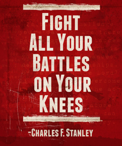 Fight all your battles on your knees