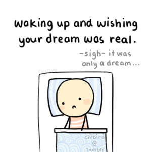 It's a little disappointing when you find out your dream was just that. ^v^;; Amazing but impossible things can happen in dreams…
