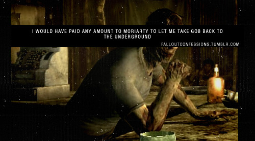 """I would have paid ANY amount to Moriarty to let me take Gob back to the Underground"" FALLOUT CONFESSIONS"