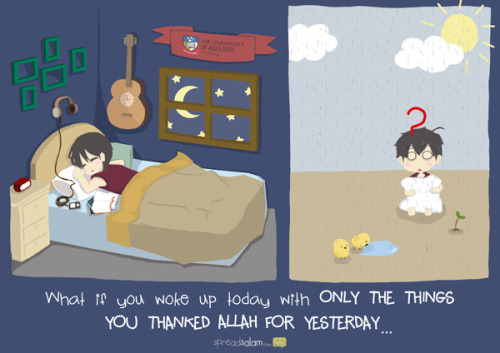 spreadsalam:  What if you wake up today with only the things you thanked Allah for yesterday? be thankful for every single tiny mini little things, for ALLAH is the most gracious, most merciful towards His 'ibaad.  Original Article