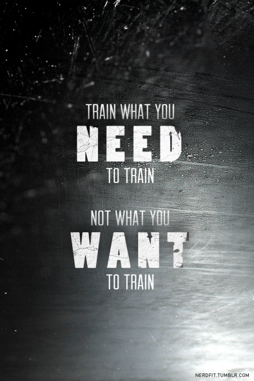 Train what you NEED to train, not what you WANT to train.  Don't take the easy way out. Nothing is gained from the easy way. Stay hungry, and *AH-CHOO* send me positive juju for this cold/flu.