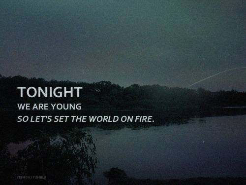 Let's set the world on fire.