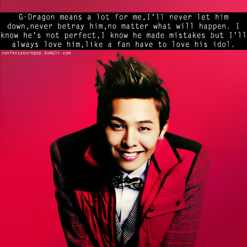 confessyourkpop:  G-Dragon means a lot for me,I'll never let him down,never betray him,no matter what will happen. I know he's not perfect,I know he made mistakes but I'll always love him,like a fan have to love his idol. submitted by parkmind