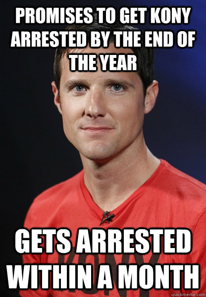 Promises to get #kony arrest by the end of the year, Gets arrest within a month.