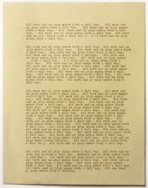 "Single typewritten page used in the The Shining, filled with the repeated phrase ""All work and no play makes Jack a dull boy."" The box of paper that Wendy flips though in the film is located in the Stanley Kubrick Archive in London. About one-third of the stack was manually typed; the remainder was photocopied. There are also additional boxes in other languages."