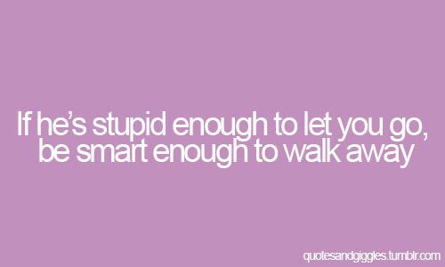 If hes stupid enough to let you go, be smart enough to walk away.