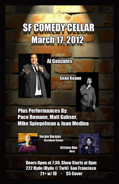 3/17. SF Comedy Cellar @ 222 Hyde. SF. 8PM. $5. Featuring Al Gonzales, Sean Keane, Paco Romane, Matt Gubser, Mike Spiegelman, Sergio Barajas, and Juan Medina. Hosted by Kristee Ono.