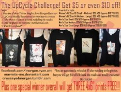 "Forget the poster for a minute, here's a chance to my tumblr followers to win a free 5x7"" print of their choice!Rules:1. Reblog this post for an entry. Likes don't count.2. Need to follow me, crosseyedmorgan NOW, you can go back to the poster: In case you can't read the poster:The UpCycle Challange! Get $5 or even $10 off!STEPS:1. Buy any of these Tees or Singlets from Morgan Ryan Art2. UpCycle/Modify/Reconstruct to your heart's content3. Take photos of you or a friend modelling the results4. Send the photos to: marmite_mo@hotmail.com5. Wait for a refund!*SIZES - From left to right:Women's NZ Size 10 (Small - Medium): $25 NZD (Approx $19.70 USD) Women's NZ Size 14 (Medium - Large): $25 NZD (Approx $19.70 USD)Men's Size Small: $25 NZD (Approx $19.70 USD)Men's Size Medium: $25 NZD (Approx $19.70 USD)Men's Size Extra Large: $30 NZD (Approx $23.65 USD) You can see these closer up here: https://www.facebook.com/morgan.rosemary.ryan?ref=tn_tnmn#!/media/set/?set=a.230265337021810.53814.107118459336499&type=3*You are garunteed a refund of $5 after sending in the photos, but you will get $10 off if I think the results are totally awesome! Be creative!Plus one special winner overall will get THREE 4x6"" prints FREE!!!CONDITIONS:By sending the photos in you will be giving me permission to post these images online or use them in future posters, you will be fully credited and links to any websites/contact details will be displayed, so this is a way to promote yourself too!Anyone internationally can enter.You don't need to follow me or like my page to enter, but it helps!"