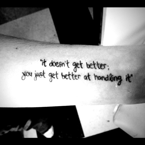 "This is my fifth tattoo, right after I got it done. The quote was said to me two years ago, by a nurse at the hospital after I had attempted suicide. As I was getting discharged, she said, ""it doesn't get better; you just get better at handling it"". I paused for a moment, as her words really spoke to me. It's true, because everyone always says ""it gets better"" and it doesn't. You wait for it to get better but then something else can happen to make you feel depressed or just sad again. But, it's because of getting through those dark times that you get better at handling whatever life throws at you. Now, two years later, I can say that I'm getting better at handling it.  Done by Jess at All Star Ink in Shirley, NY. http://marisastakenbythesky.tumblr.com"