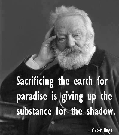 religiousragings:  Sacrificing the earth for paradise is giving up the substance for the shadow. — Victor Hugo