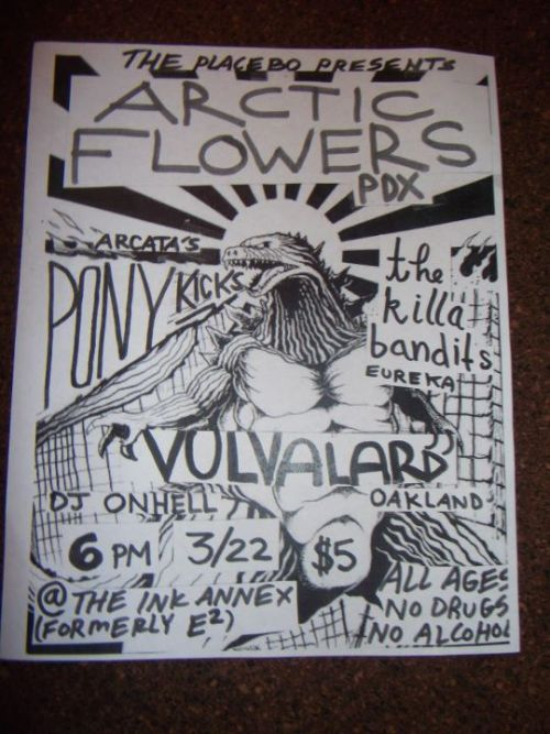 Arctic Flowers (PDX) Vulvalard (Oakland) Pony Kicks (arc) Killa Bandits (eka) 6PM March 22nd The Ink Annex $5 All Ages No Drugs No Alcohol