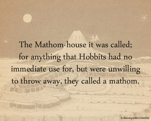 The Mathom-house it was called; for anything that Hobbits had no immediate use for, but were unwilling to throw away, they called a mathom. via The Fellowship of the Ring Submitted by: mathomsandmurmors