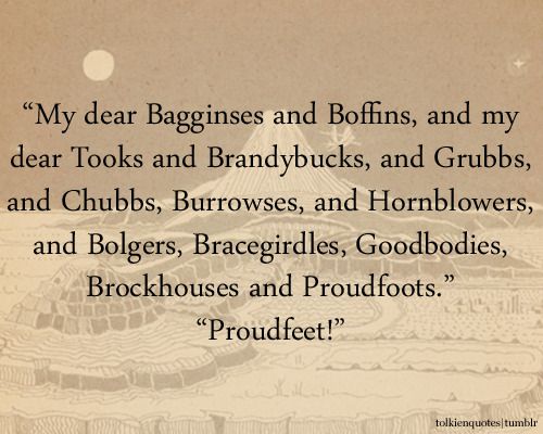 """My dear Bagginses and Boffins,"" he began again; ""and my dear Tooks and Brandybucks, and Grubbs, and Chubbs, Burrowses, and Hornblowers, and Bolgers, Bracegirdles, Goodbodies, Brockhouses and Proudfoots."" ""Proudfeet!"" shouted an elderly hobbit from the back of the pavilion. - The Fellowship of the Ring"