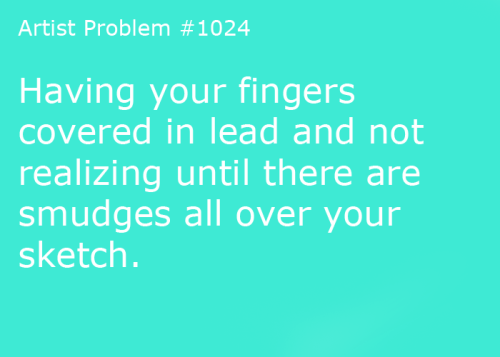 artist-problems:  Submitted by: the-koalakid [#1024: Having your fingers covered in lead and not realizing until there are smudges all over your sketch.]