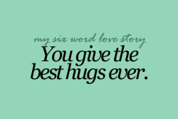 sixwordlovestory:  You give the best hugs ever.