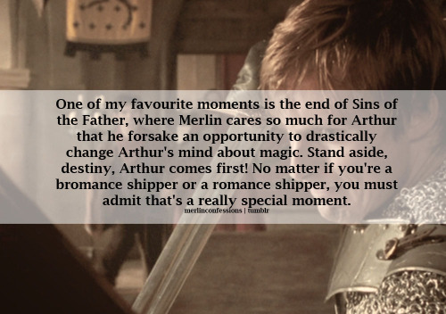 merlinconfessions:  One of my favourite moments is the end of Sins of the Father, where Merlin cares so much for Arthur that he forsake an opportunity to drastically change Arthur's mind about magic. Stand aside, destiny. Arthur comes first! No matter if you're a bromance shipper or a romance shipper, you must admit that's a really special moment.