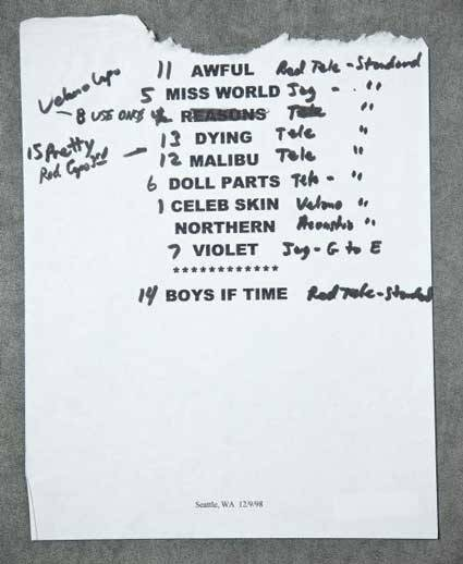 "Eric Erlandson's setlist from a Seattle Hole show in 1998.    The handwritten notations indicate which guitars to use on each song. Eric has some pretty cool guitars. This list is heavy on Fender Telecasters, but on two songs, ""Celebrity Skin"" and ""Use Once and Destroy"", Eric busted out one of his original Veleno guitars. These are rare, handmade axes crafted from aircraft aluminum.  It was Kurt Cobain who turned Erlandson on to what has become one of the Hole man's main guitars: an obscure Seventies model called Veleno, fabricated entirely of metal. ""Kurt had always heard that [Nirvana producer] Steve Albini played this metal guitar and that's how he got all that sustain high end on the early Big Black records,"" says Erlandson. ""So Kurt told me about this Veleno thing, and I said 'I'm going to look into it.' I found this shop in Tacoma, Washington, that had one. It was when Hole was recording Live Through This. I loved it. Pure sustain. I started looking around for more."" Today, Erlandson owns three Velenos: one chrome-finish model with a Seymour Duncan pickup and two gold-finish ones with Seventies humbuckers. The chrome and one of the golds used to belong to Mick Mars of Mötley Crüe. ""I bought them at this shop in the [San Fernando] Valley [an L.A. suburb],"" says Eric. ""Turns out Mick was dumping them because he had a big divorce."""