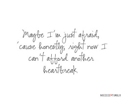 bestlovequotes:  I'm afraid because right now I can't afford another heartbreak | FOLLOW BEST LOVE QUOTES ON TUMBLR  FOR MORE LOVE QUOTES