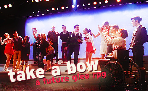 An exciting new future Glee RP accepting applications for ALL CHARACTERS! Take a Bow is a future Glee RP, set three years from the show's current canon. Graduation has come and gone, and the show choir kids of McKinley High and Dalton Academy have branched off in all new directions. How their lives have played out over the last few years, however, is anyone's guess, and up to you to decide. Needless to say, life can't get more interesting - or complicated - with big dreams, the world at their feet, and so much more to learn and experience. Available characters:  (♫ connotes applications currently in limbo, but still accepting new ones)  Artie Abrams Blaine Anderson ♫ Cooper Anderson Rachel Berry Mike Chang Tina Cohen-Chang Sam Evans Quinn Fabray Rory Flanagan Joe Hart Finn Hudson Kurt Hummel ♫ Mercedes Jones David Karofsky Santana Lopez Sugar Motta Brittany S. Pierce Noah Puckerman Sebastian Smythe Lauren Zizes Any and all Dalton Academy Warblers OC's Non-listed Glee characters RULES & REGULATIONS | APPLICATION FORM | SUBMIT APPLICATION