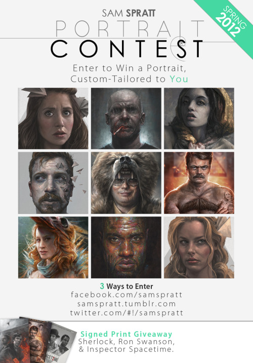 "Sam Spratt: SPRING CUSTOM PORTRAIT CONTEST SIGNED PRINT GIVEAWAY! Spring is around the corner which means as thanks to you for following me here, as usual—I am giving TWO of you the chance to win a custom portrait made by me, custom-tailored to your heart's desire. Free, no strings attached.  The rules are simple, but read them so you can win. What You Get: A Web-resolution (1100 pixel) custom portrait, tailored to your most bizarre of requests. You can get a very traditional portrait done or as outlandish as you can dream. Zombies, Hipsters, Pirates, Ninjas, Superheroes, Robots, etc. are all fair-game themes in which you can have yourself transmogrified in painted form. ADDITIONALLY, I'll be giving 3 runner-ups their choice of a 13""x19"" signed velvet archival print. Choices are: Sherlock, Ron Swanson, and Inspector Spacetime. How to Enter: Facebook: Simply comment on the following facebook post. You get an extra entry if you click the ""share"" button and post it to your wall. (Sam Spratt - Facebook Contest) Twitter: Follow @SamSpratt and tweet the following phrase verbatim on twitter » ""Entering to win a custom portrait #painting from @samspratt's portrait contest! http://on.fb.me/zJU4Md""   This also counts as an entry. Tumblr: Just reblog/like this post! How long this will last: This contest will run until April 6th, 2012. You all are the best! Good luck and thanks again to all who follow my little slice of artwork on the web. NOTE: You must be a follower or subscriber at the time of the win.  Spring Custom Portrait Contest via Sam Spratt (Store) (Facebook) (Twitter)"