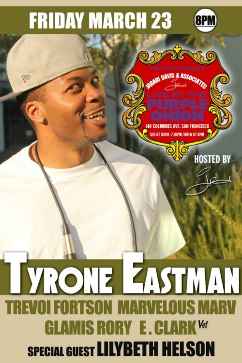 3/23. Tyrone Eastman @ Purple Onion. 140 Columbus Ave. SF. $20. 8PM. Featuring Trevoi Fortson, Marvelous Marv, Glamis Rory, E. Clarke= and special guest Lilybeth Helson. Hosted by Jabari Davis. Advance Tickets: Here.