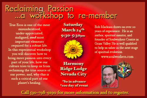 I'm really excited about the workshop I'm offering at Harmony Lodge outside Nevada City this Saturday, March 24th.    Our society, especially most western spiritual paths, don't get the true meaning and power of soulful Eros. True Eros is one of the most misunderstood, under appreciated, maligned, and most important aspects required for our full awakening.    I've been wanting to offer this powerful and insightful workshop for a long time.  Now I'm finally ready and juiced up as I deeply feel the urgent need in today's world to reclaim our true power in all its dimensions. Please consider joining us in reclaiming our embodied souls.