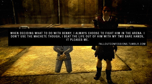 "falloutconfessions:  ""When deciding what to do with Benny, I always choose to fight him in the arena. I don't use the machete though, I beat the life out of him with my two bare hands, it pleases me."" FALLOUT CONFESSIONS  Wait… there's another option besides fucking him and then shooting him in the face?"