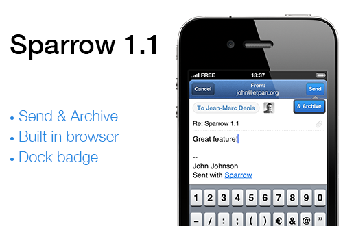 sparrowmail:   One step at the time  Like on the Mac, Sparrow for iPhone will evolve fast and integrate feature requests and bug fixes. Sparrow 1.1 is the first step and here is what's new: Send & Archive Show/hide dock badge per account Only show specific labels and folders Built-in web browser Empty trash and empty spam Bug fix: Authentication issue with some Google apps account Custom SMTP for Alias   We're already working on Sparrow 1.2. The next update will include localization in 9 languages, landscape mode when composing and will allow you to swipe up and down between messages.   What's up on Push?  Thanks to your amazing support, we feel confident that Apple might revise its position on the Push API. We'll submit a first version of Sparrow 1.2 including it. This might delay Sparrow 1.2 validation but we're already working with some partners to include Push in future versions of Sparrow without needing Apple clearance. Push is coming. If Apple can't help us yet, we have other ideas.   What about the Mac?   We've been busy on the iPhone for quite some time but we're back on the Mac. We're currently working on Sparrow 1.6 for Mac. This next release will include a lot of bug fixes and improvements. The main new feature will be POP support. Finally, you'll be able to plug your old Hotmail or Live account in Sparrow. As always, we'll keep you posted on our progress here.  I just downloaded it and I'm a big fan.  The only improvement I suggest is to make the list view more readable.  The light gray text on the subject/preview and the thin font on the time makes this view harder to scan than on the standard iPhone email app.  This is my one and only complaint.  I'll probably get used to it but it'd be nice if it was improved.  Thanks for a great app.