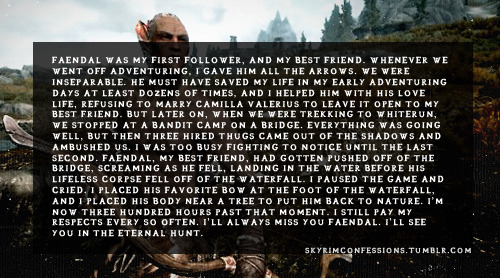 "skyrimconfessions:  ""Faendal was my first follower, and my best friend. Whenever we went off adventuring, I gave him all the arrows. We were inseparable. He must have saved my life in my early adventuring days at least dozens of times, and I helped him with his love life, refusing to marry Camilla Valerius to leave it open to my best friend. But later on, when we were trekking to Whiterun, we stopped at a bandit camp on a bridge. Everything was going well, but then three Hired Thugs came out of the shadows and ambushed us. I was too busy fighting to notice until the last second. Faendal, my best friend, had gotten pushed off of the bridge, screaming as he fell, landing in the water before his lifeless corpse fell off of the waterfall. I paused the game and cried. I placed his favorite bow at the foot of the waterfall, and I placed his body near a tree to put him back to nature. I'm now three hundred hours past that moment. I still pay my respects every so often. I'll always miss you Faendal. I'll see you in the Eternal Hunt.""  http://skyrimconfessions.tumblr.com/"
