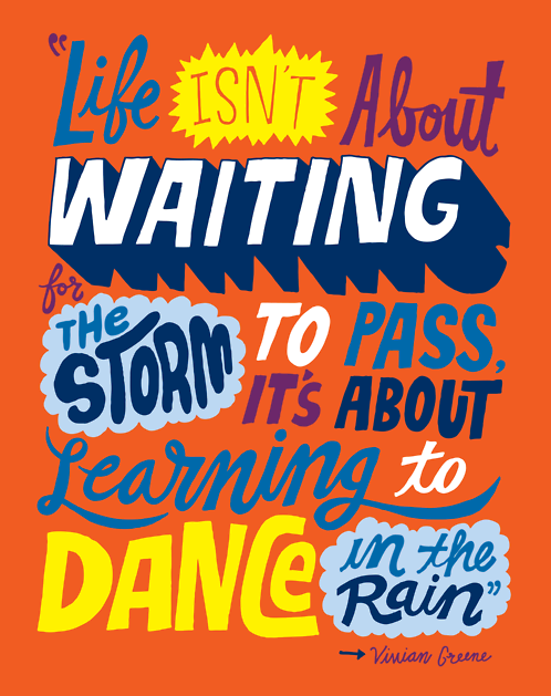 """Life isn't about waiting for the storm to pass…It's about learning to dance in the rain.""-Vivan Green"