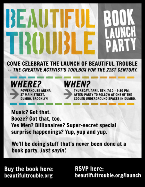 orbooks:  On APRIL 5, come out and celebrate the launch of Beautiful Trouble —the creative activist's toolbox for the 21st century. Where: PowerHouse Arena, 37 Main Street, DUMBO, Brooklyn When: Thursday, April 5th, 7:30 - 9:30 pm.  After party to follow at underground space in DUMBO. Buy the book here: http://beautifultrouble.org RSVP here: http://beautifultrouble.org/launch