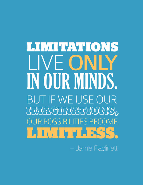 """Limitations live only in our minds. But if we use our imaginations, our possibilities become limitless."" ~ Jamie Paolinetti"