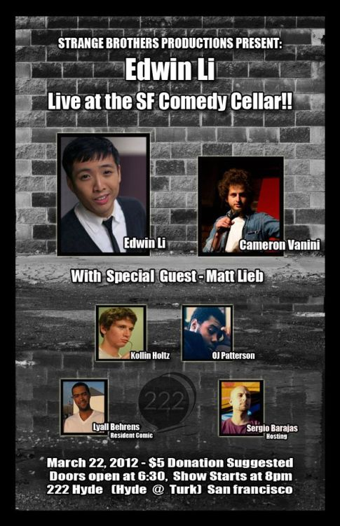 3/22. Edwin Li @ SF Comedy Cellar. 222 Hyde St. SF. $5. 8PM. Featuring Cameron Vannini, Lyall Behrns, Kollin Holts, Matt Lieb and OJ Patterson. Hosted by Sergio Barajas. Presented by Strange Brothers Productions.  After our last show sold out we're back for round two for our twice a month showcase featuring the best in Underground SF Comedy.Edwin Li headlines SF Comedy Cellar. Edwin began working as a comic at the age of 16. Which has led to shows at S.F. Sketchfest and Las Vegas Comedy Festival. Featuring is local favorite Cameron Vanini who has been tearing up the scene for the past couple years. Becoming a SF Punchline regular.We also have special guest musician-comedian Matt Leib. Along with O.J. Patterson (Courting Comedy, opened for Hannibal Burress)and Kollin Holtz (Comedy Store, AAU Stand up Comedy).Back are Strange Brothers themselves, resident comic Lyall Behrens and Sergio Barajas to hold down hosting duties.(Via Facebook)