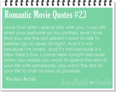 Romantic Movie Quotes #23. I love that after I spend day with you, I can still smell your perfume on my clothes. And I love that you are the last person I want to talk to before I go to sleep at night. And it's not because I'm lonely, and it's not because it's New Year's Eve. I came here tonight because when you realize you want to spend the rest of your life with somebody, you want the rest of your life to start as soon as possible- When Harry Met Sally.