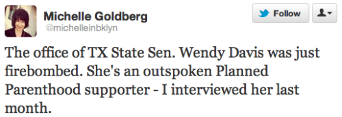 keepyourboehneroutofmyuterus:  @michelleinbklyn:  The office of TX State Sen. Wendy Davis was just firebombed. She's an outspoken Planned Parenthood supporter - I interviewed her last month.  No one was hurt.