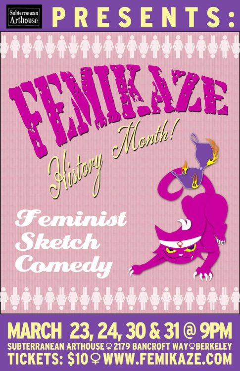 "3/23,24,30&31. Femikaze History Month @ Subterranean Arthouse. 2179 Bancroft Way. Berkeley, CA. $10. 9PM. Tickets Available: Here.   As the East Bay's premiere all-female comedy team, Femikaze brings the finest in pro-feminist, pro-funny sketch comedy, mining laughs from popular culture, politics and the quirks of being female in contemporary America. Sketches in ""Femikaze History Month"" take"" Little House on the Prairie"" into outer space, show off Butterfly McQueen's flawless sense of humor, reveal the secret of Marie Curie's success, and introduce television's most offensive game show. The show includes performances from up-and-coming standup comedians Reyna Amaya, Lydia Popovich, Kristee Ono, and Caitlin Gill, plus a visit from the elusive Zombie Sojourner Truth!"