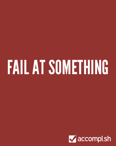 accomplsh:  (via #16 fail at something in (danielng's list) - Accompl.sh)  It's the best way to learn.