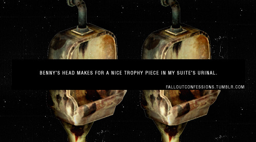 "falloutconfessions:  ""Benny's head makes for a nice trophy piece in my suite's urinal."" FALLOUT CONFESSIONS  It makes a nice trophy anywhere <3 but agree with the sentiment."
