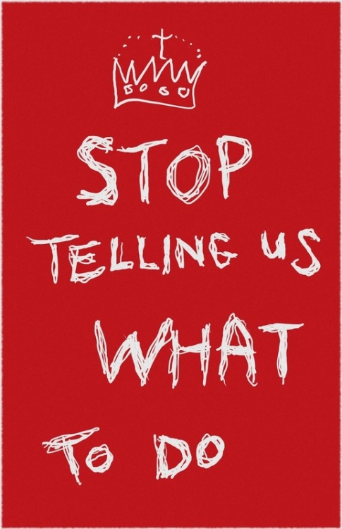 ianbrooks:  Stop Telling Us What To Do! by Thunderbloke Prints available at society6.  Artist: twitter / blogspot