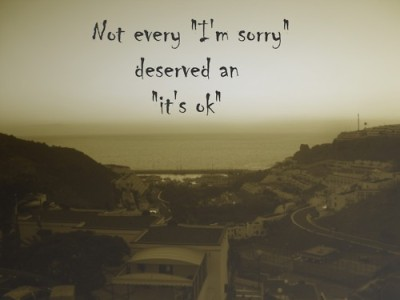 I have a tendency to always say this when someone apologizes to me. even when it's not okay, i still say it. Why? Because I don't want to push the situation any further. I don't want to make it worse than it has to be. But you know what? It's not okay. What you did, it's not okay and I'm not going to pretend that it is anymore. I know that sometimes it's best to forgive and forget but sometimes, maybe it's best to just forget.