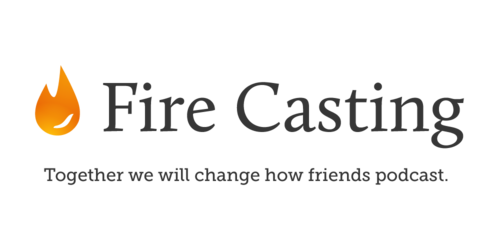 Fire Casting - Together we will change how friends podcast.