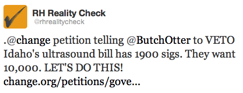 Tell Idaho's Govenor, Butch Otter, to VETO the mandatory forced ultrasound bill. Let's use some good old Tumblr activism to get this Change.org Petition from it's current 1900 signatures to the 10,000 signatures they are looking for. SIGNAL BOOST! LET'S DO THIS!