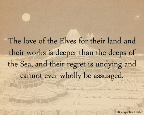 The love of the Elves for their land and their works is deeper than the deeps of the Sea, and their regret is undying and cannot ever wholly be assuaged. Galadriel via The Lord of the Rings: The Fellowship of the Ring